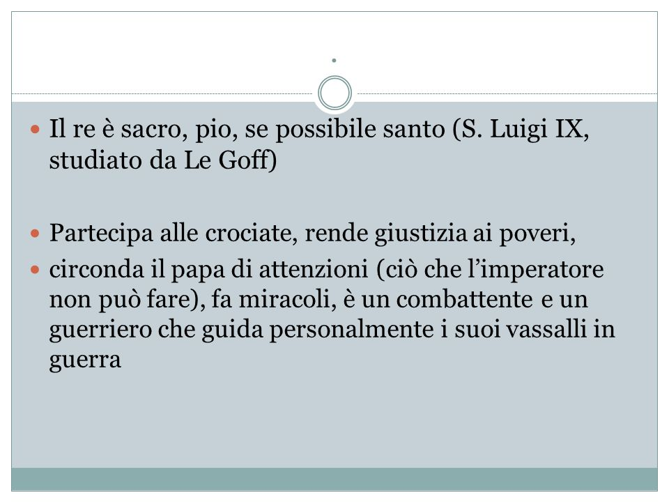 . Il re è sacro, pio, se possibile santo (S. Luigi IX, studiato da Le Goff) Partecipa alle crociate, rende giustizia ai poveri,