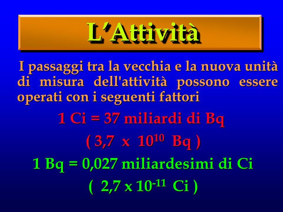 L'Attività 1 Ci = 37 miliardi di Bq ( 3,7 x 1010 Bq )