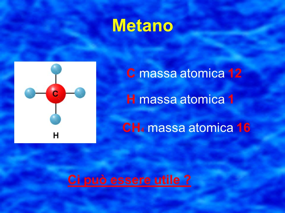 Metano C massa atomica 12 H massa atomica 1 CH4 massa atomica 16