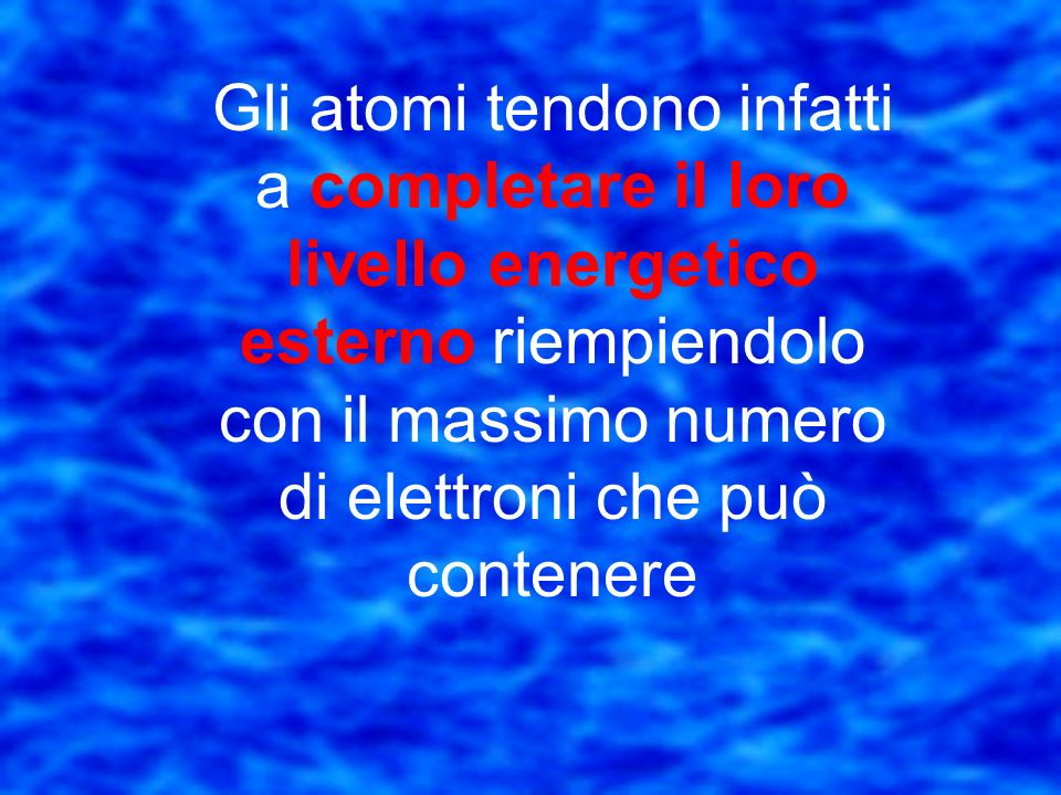 Gli atomi tendono infatti a completare il loro livello energetico esterno riempiendolo con il massimo numero di elettroni che può contenere