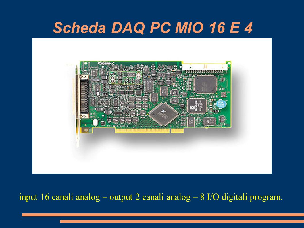 Scheda DAQ PC MIO 16 E 4 input 16 canali analog – output 2 canali analog – 8 I/O digitali program.