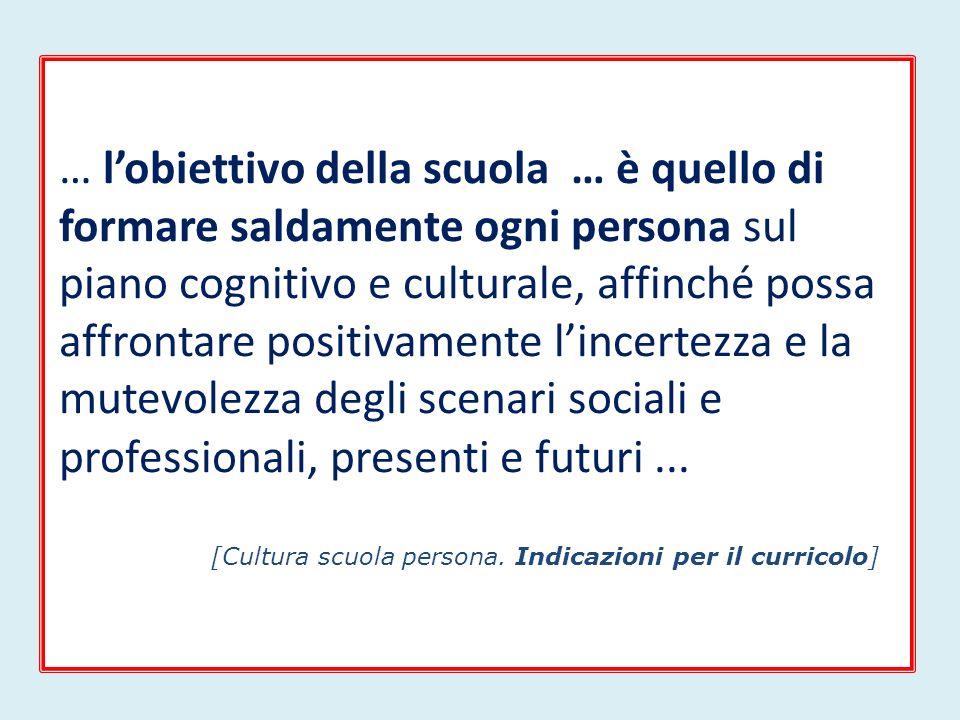 … l'obiettivo della scuola … è quello di formare saldamente ogni persona sul piano cognitivo e culturale, affinché possa affrontare positivamente l'incertezza e la mutevolezza degli scenari sociali e professionali, presenti e futuri ...