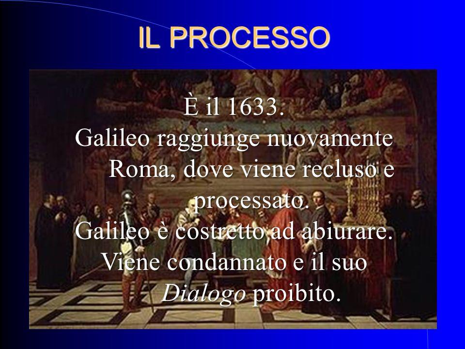 IL PROCESSO È il 1633. Galileo raggiunge nuovamente Roma, dove viene recluso e processato. Galileo è costretto ad abiurare.