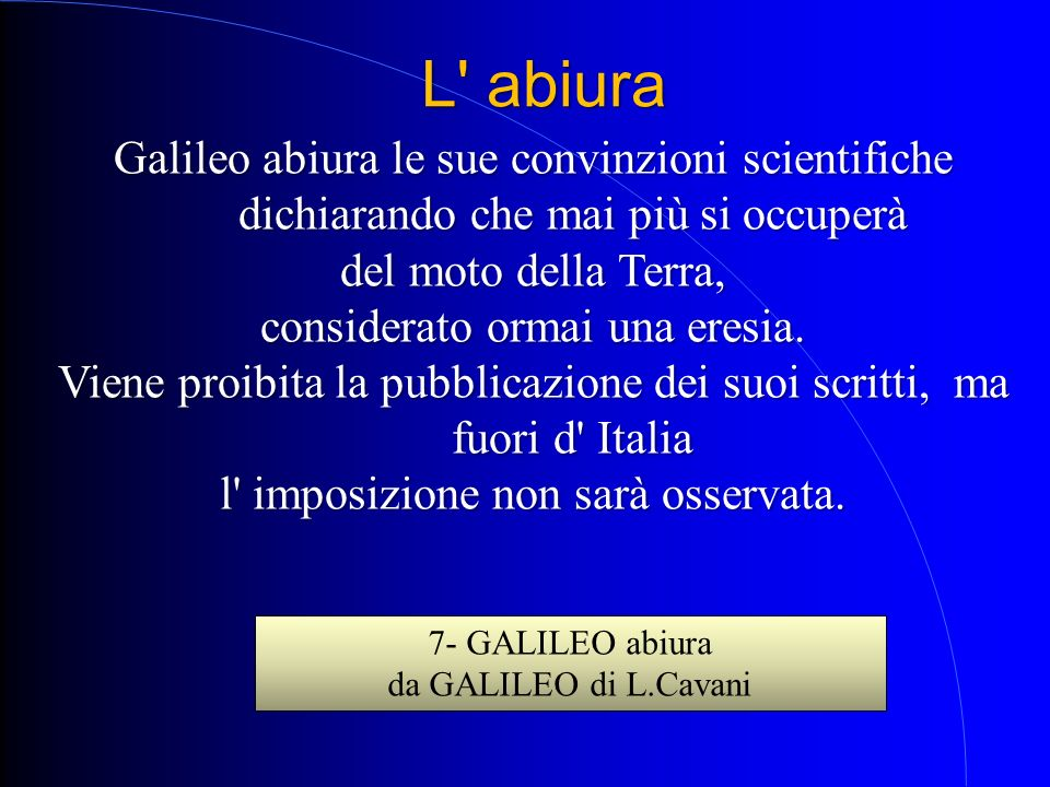 L abiura Galileo abiura le sue convinzioni scientifiche dichiarando che mai più si occuperà. del moto della Terra,