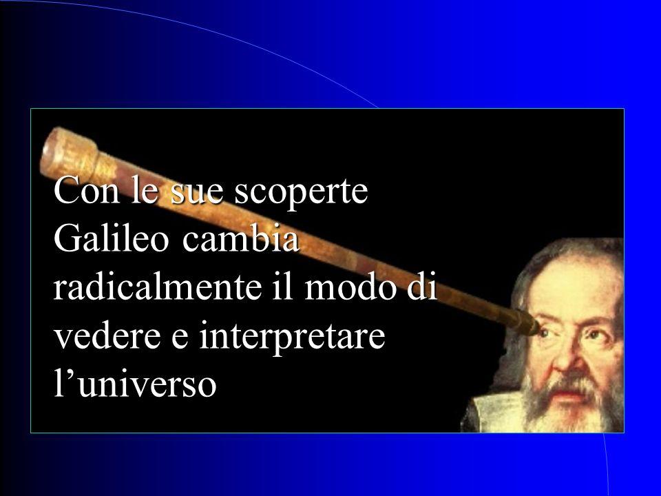 Con le sue scoperte Galileo cambia radicalmente il modo di vedere e interpretare l'universo