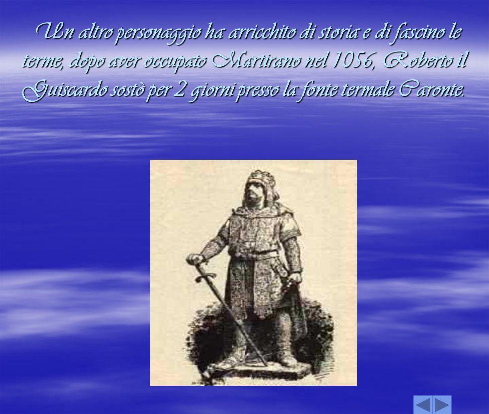Un altro personaggio ha arricchito di storia e di fascino le terme, dopo aver occupato Martirano nel 1056, Roberto il Guiscardo sostò per 2 giorni presso la fonte termale Caronte.