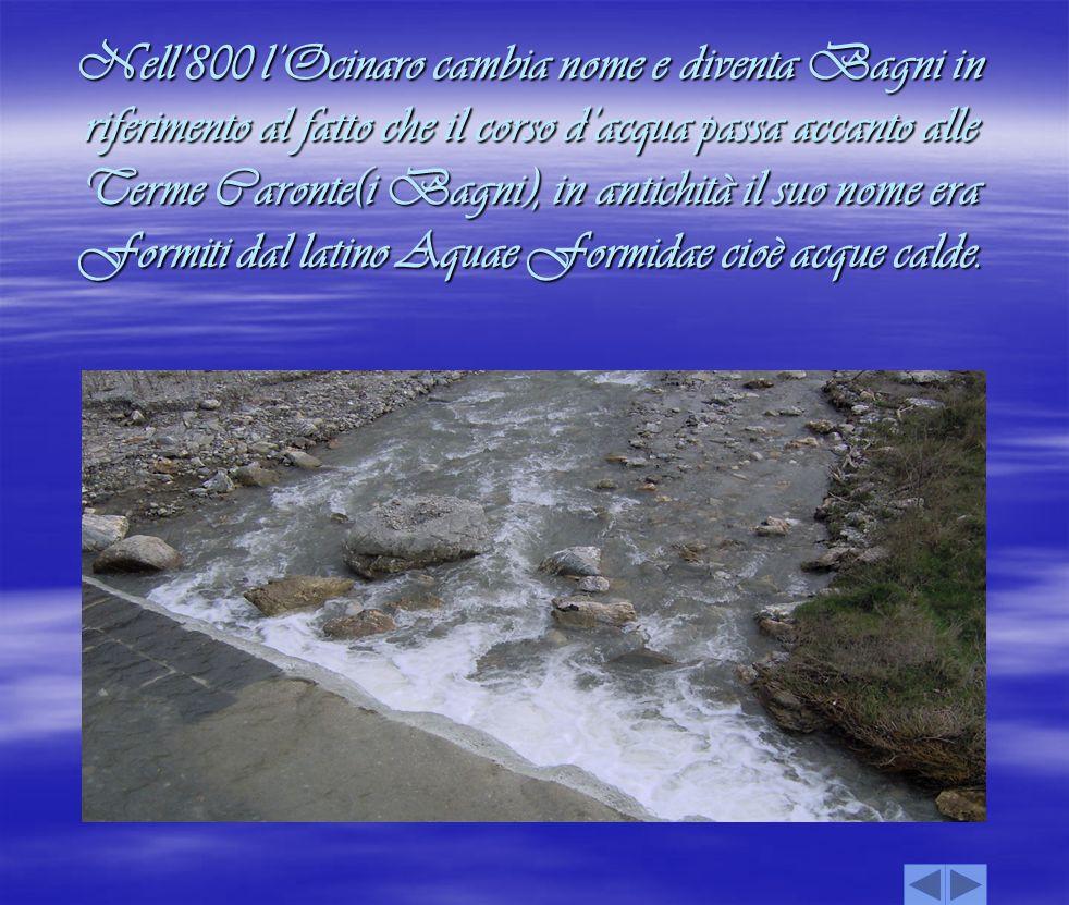 Nell'800 l'Ocinaro cambia nome e diventa Bagni in riferimento al fatto che il corso d'acqua passa accanto alle Terme Caronte(i Bagni), in antichità il suo nome era Formiti dal latino Aquae Formidae cioè acque calde.