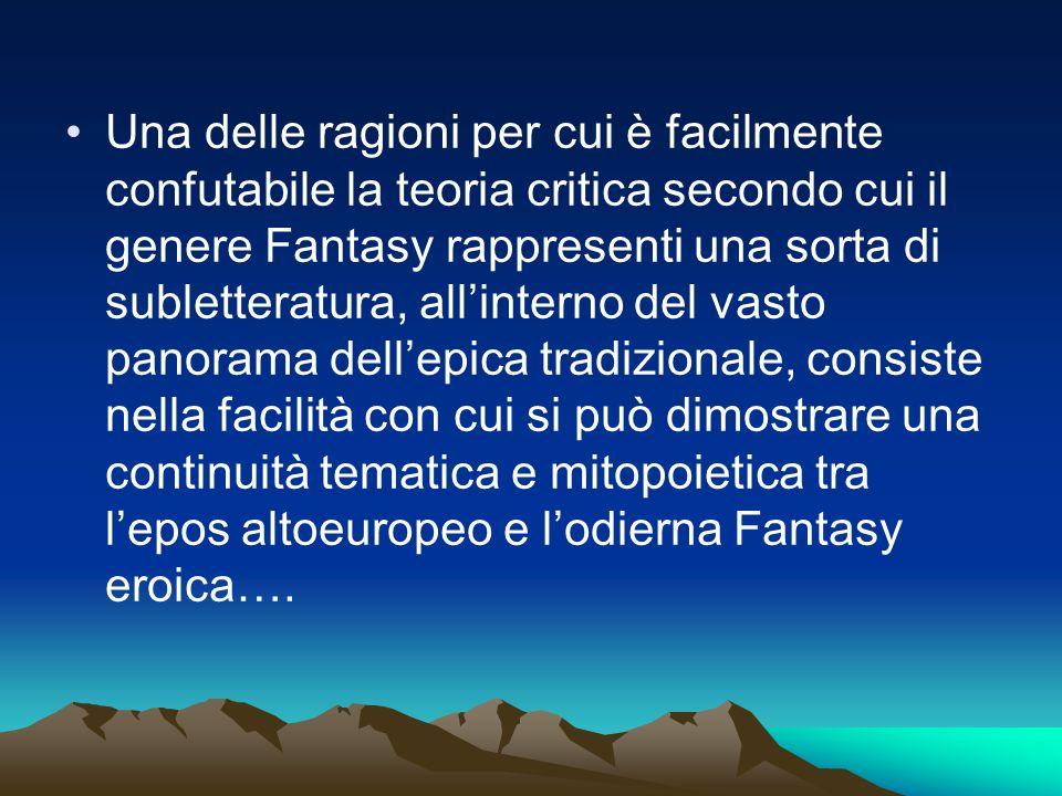 Una delle ragioni per cui è facilmente confutabile la teoria critica secondo cui il genere Fantasy rappresenti una sorta di subletteratura, all'interno del vasto panorama dell'epica tradizionale, consiste nella facilità con cui si può dimostrare una continuità tematica e mitopoietica tra l'epos altoeuropeo e l'odierna Fantasy eroica….