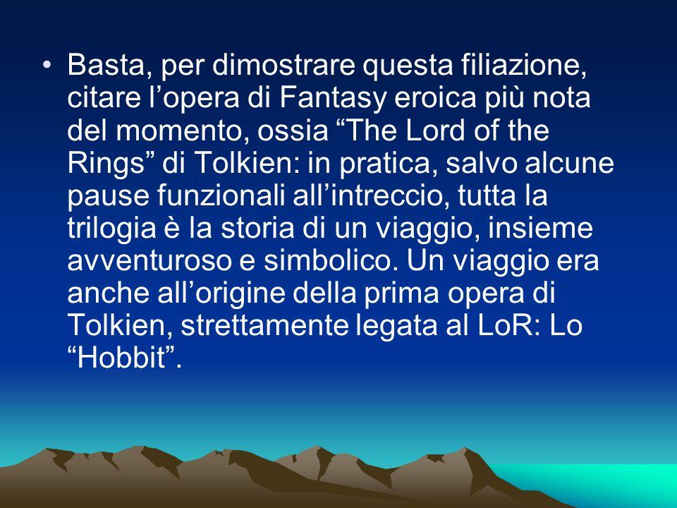 Basta, per dimostrare questa filiazione, citare l'opera di Fantasy eroica più nota del momento, ossia The Lord of the Rings di Tolkien: in pratica, salvo alcune pause funzionali all'intreccio, tutta la trilogia è la storia di un viaggio, insieme avventuroso e simbolico.