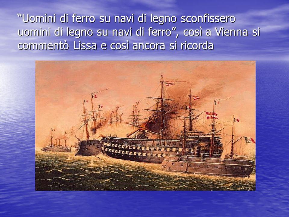 Uomini di ferro su navi di legno sconfissero uomini di legno su navi di ferro , così a Vienna si commentò Lissa e così ancora si ricorda