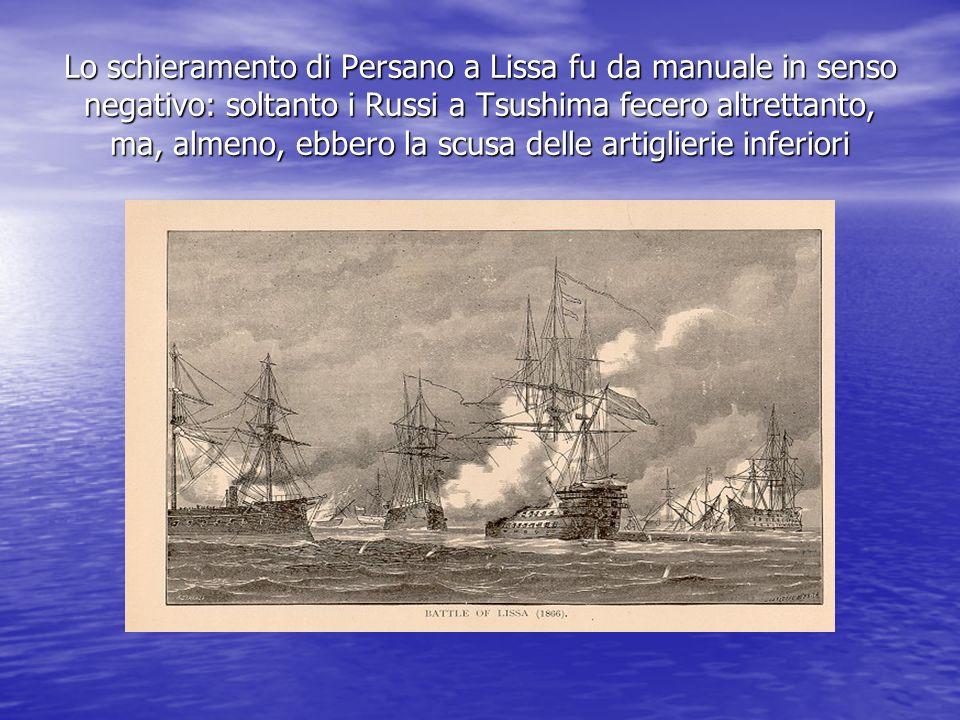 Lo schieramento di Persano a Lissa fu da manuale in senso negativo: soltanto i Russi a Tsushima fecero altrettanto, ma, almeno, ebbero la scusa delle artiglierie inferiori
