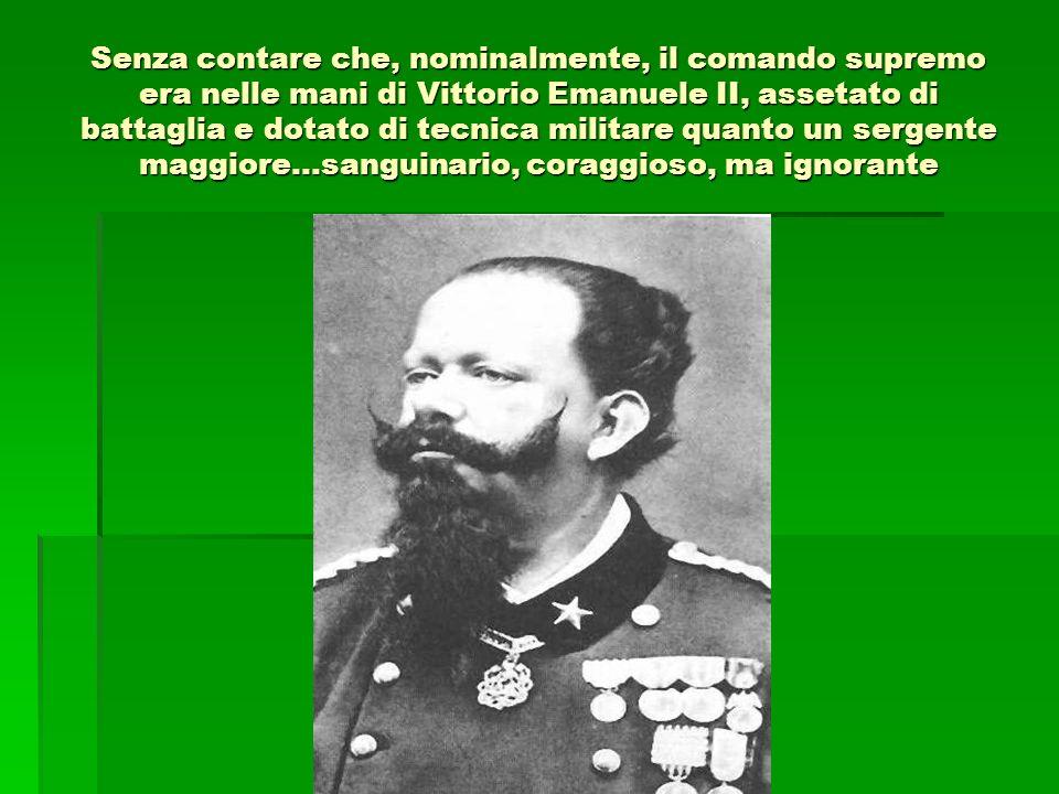 Senza contare che, nominalmente, il comando supremo era nelle mani di Vittorio Emanuele II, assetato di battaglia e dotato di tecnica militare quanto un sergente maggiore…sanguinario, coraggioso, ma ignorante
