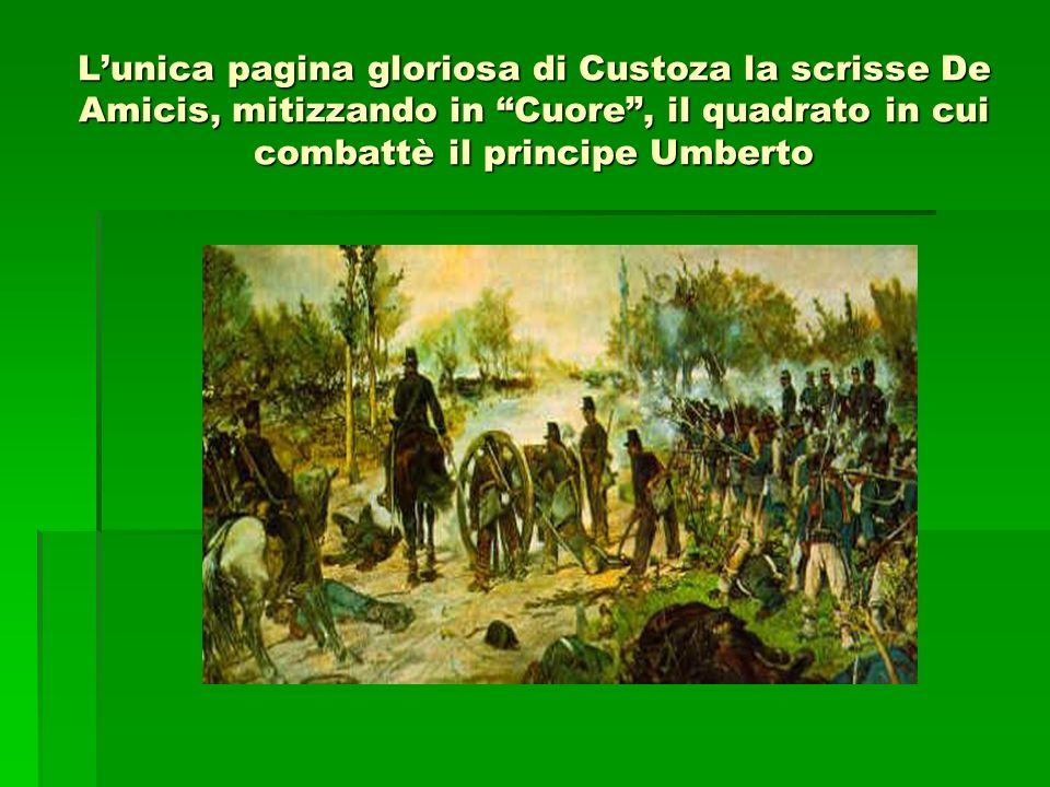 L'unica pagina gloriosa di Custoza la scrisse De Amicis, mitizzando in Cuore , il quadrato in cui combattè il principe Umberto
