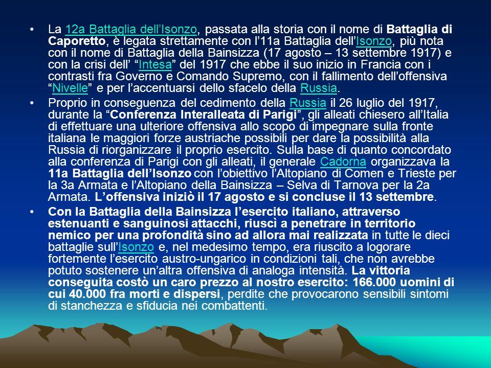 La 12a Battaglia dell'Isonzo, passata alla storia con il nome di Battaglia di Caporetto, è legata strettamente con l'11a Battaglia dell'Isonzo, più nota con il nome di Battaglia della Bainsizza (17 agosto – 13 settembre 1917) e con la crisi dell' Intesa del 1917 che ebbe il suo inizio in Francia con i contrasti fra Governo e Comando Supremo, con il fallimento dell'offensiva Nivelle e per l'accentuarsi dello sfacelo della Russia.