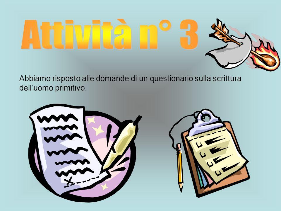 Attività n° 3 Abbiamo risposto alle domande di un questionario sulla scrittura dell'uomo primitivo.