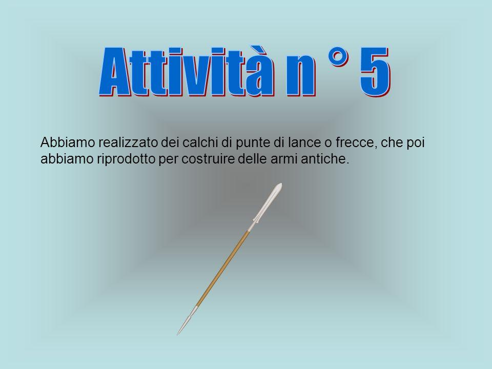 Attività n ° 5 Abbiamo realizzato dei calchi di punte di lance o frecce, che poi abbiamo riprodotto per costruire delle armi antiche.
