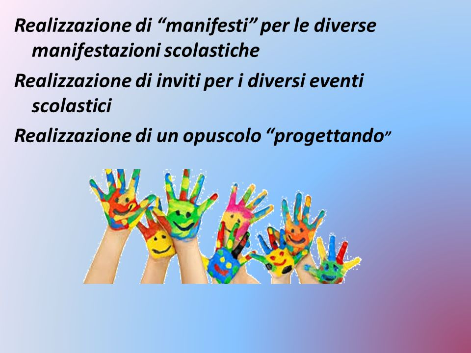 Realizzazione di manifesti per le diverse manifestazioni scolastiche Realizzazione di inviti per i diversi eventi scolastici Realizzazione di un opuscolo progettando