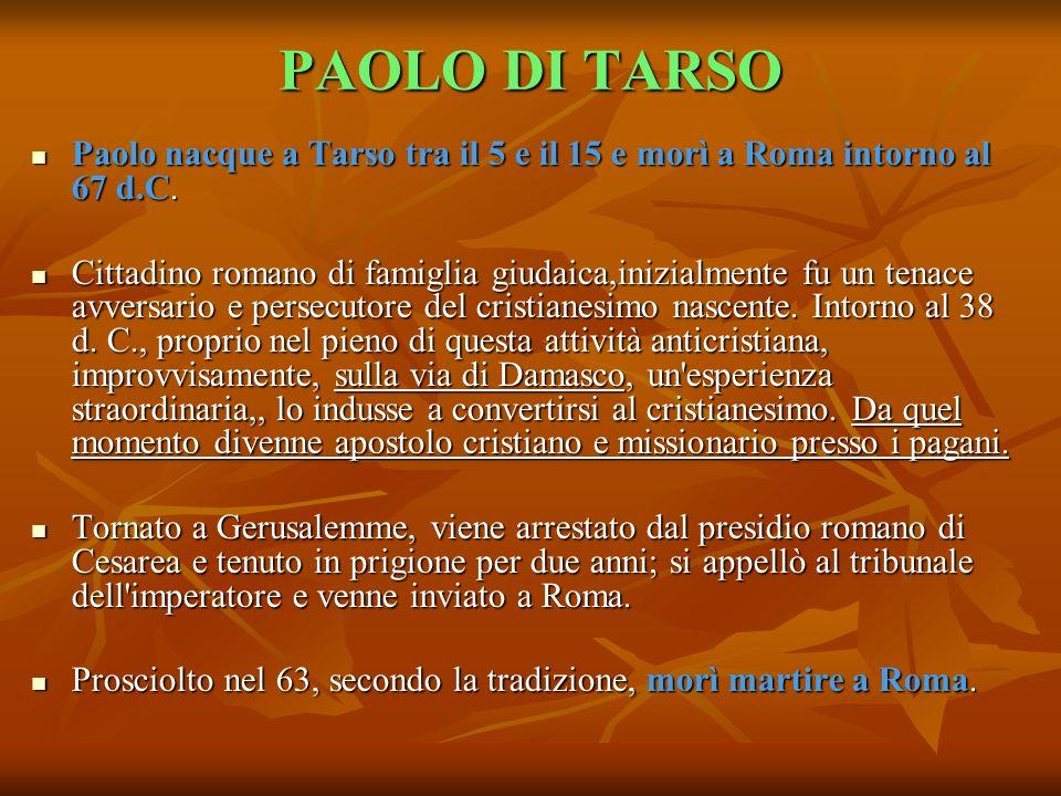 PAOLO DI TARSO Paolo nacque a Tarso tra il 5 e il 15 e morì a Roma intorno al 67 d.C.