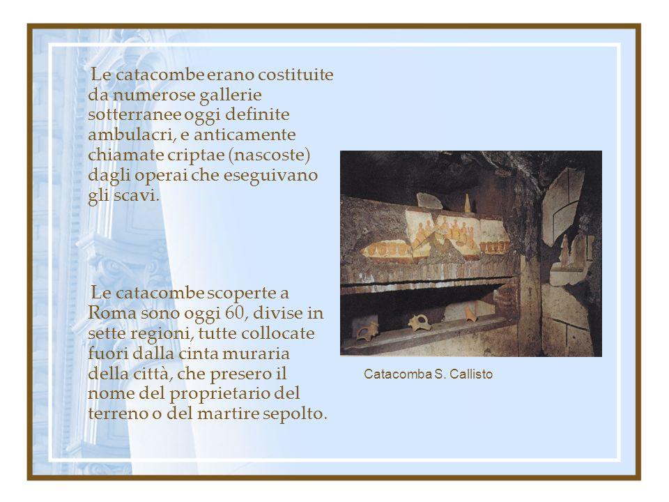 Le catacombe erano costituite da numerose gallerie sotterranee oggi definite ambulacri, e anticamente chiamate criptae (nascoste) dagli operai che eseguivano gli scavi.