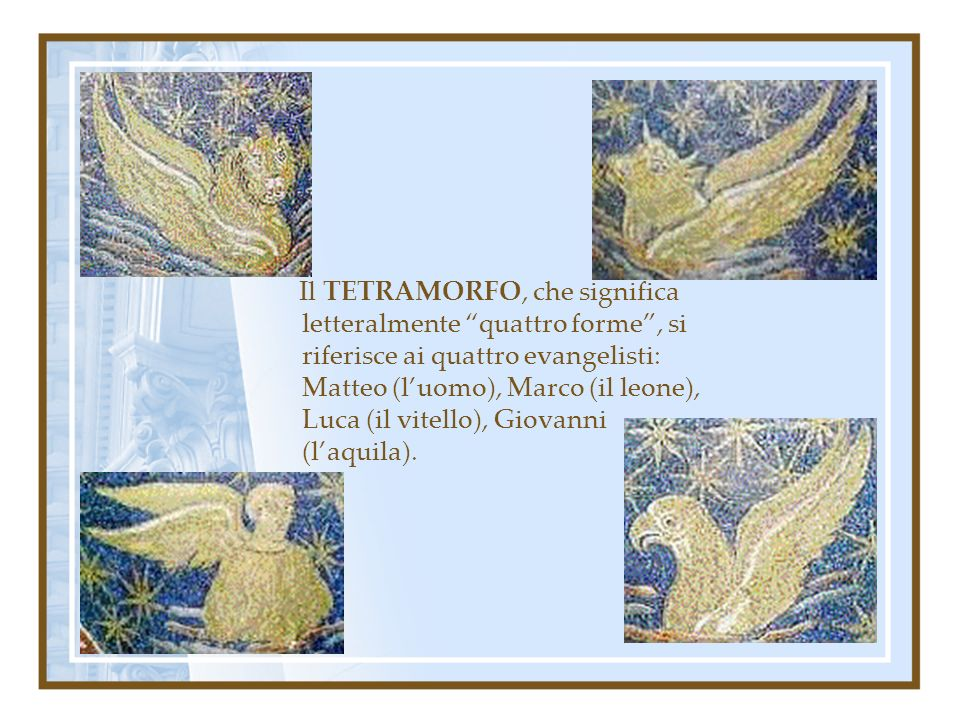 Il TETRAMORFO, che significa letteralmente quattro forme , si riferisce ai quattro evangelisti: Matteo (l'uomo), Marco (il leone), Luca (il vitello), Giovanni (l'aquila).