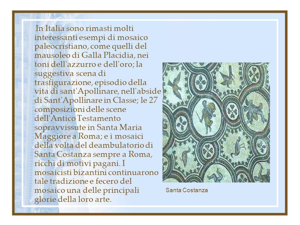 In Italia sono rimasti molti interessanti esempi di mosaico paleocristiano, come quelli del mausoleo di Galla Placidia, nei toni dell azzurro e dell oro; la suggestiva scena di trasfigurazione, episodio della vita di sant Apollinare, nell abside di Sant Apollinare in Classe; le 27 composizioni delle scene dell Antico Testamento sopravvissute in Santa Maria Maggiore a Roma; e i mosaici della volta del deambulatorio di Santa Costanza sempre a Roma, ricchi di motivi pagani. I mosaicisti bizantini continuarono tale tradizione e fecero del mosaico una delle principali glorie della loro arte.