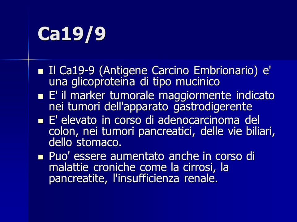 Ca19/9 Il Ca19-9 (Antigene Carcino Embrionario) e una glicoproteina di tipo mucinico.