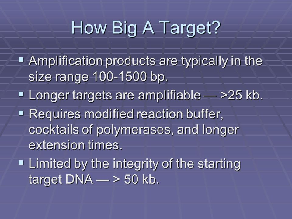 How Big A Target Amplification products are typically in the size range 100-1500 bp. Longer targets are amplifiable — >25 kb.