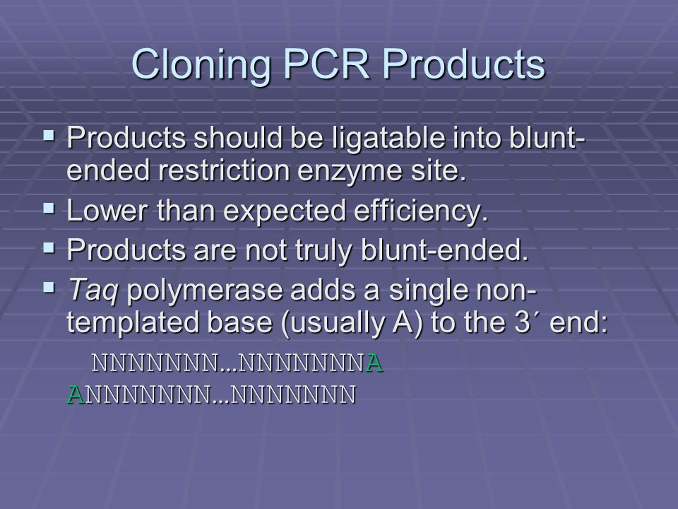 Cloning PCR Products Products should be ligatable into blunt-ended restriction enzyme site. Lower than expected efficiency.