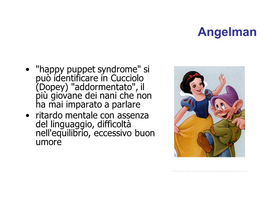 Angelman happy puppet syndrome si può identificare in Cucciolo (Dopey) addormentato , il più giovane dei nani che non ha mai imparato a parlare.