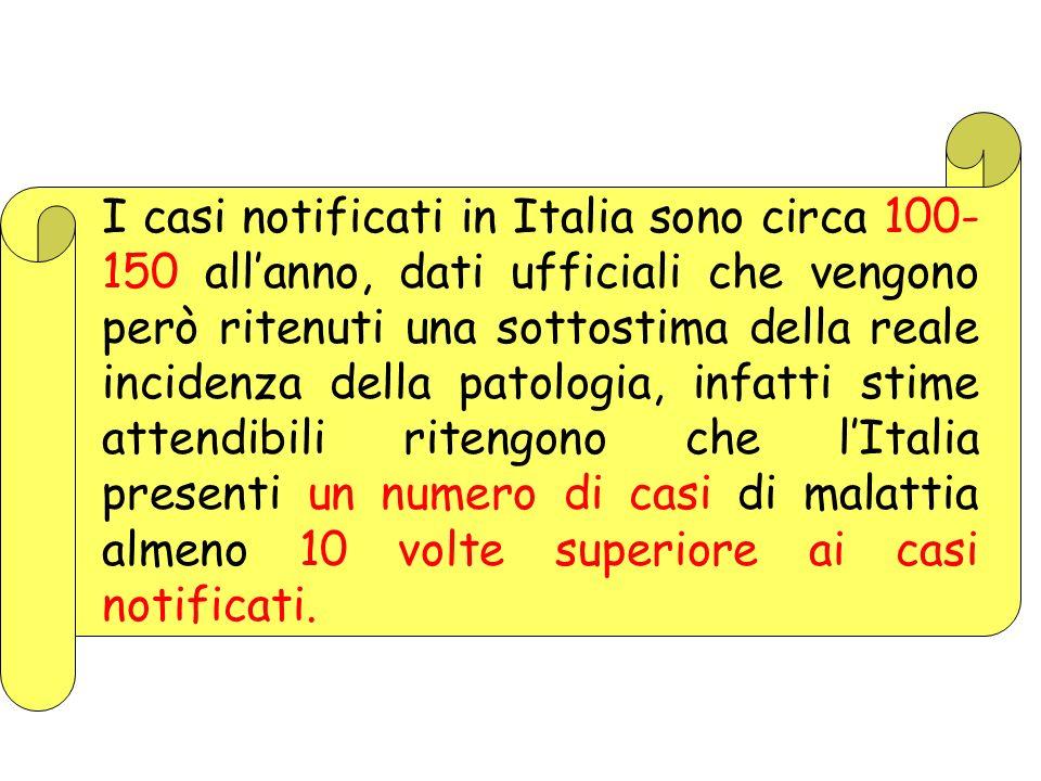 I casi notificati in Italia sono circa 100-150 all'anno, dati ufficiali che vengono però ritenuti una sottostima della reale incidenza della patologia, infatti stime attendibili ritengono che l'Italia presenti un numero di casi di malattia almeno 10 volte superiore ai casi notificati.
