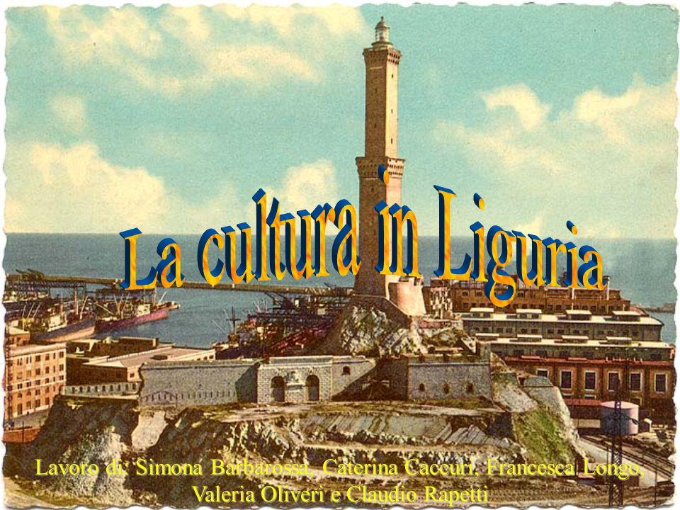 La cultura in Liguria Lavoro di: Simona Barbarossa, Caterina Caccuri, Francesca Longo, Valeria Oliveri e Claudio Rapetti.