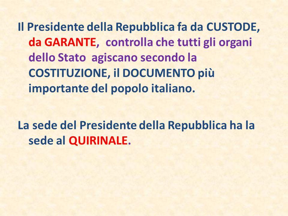 Il Presidente della Repubblica fa da CUSTODE, da GARANTE, controlla che tutti gli organi dello Stato agiscano secondo la COSTITUZIONE, il DOCUMENTO più importante del popolo italiano.