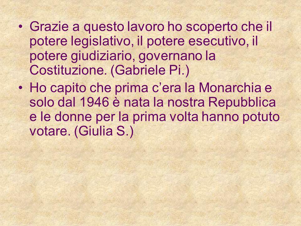 Grazie a questo lavoro ho scoperto che il potere legislativo, il potere esecutivo, il potere giudiziario, governano la Costituzione. (Gabriele Pi.)