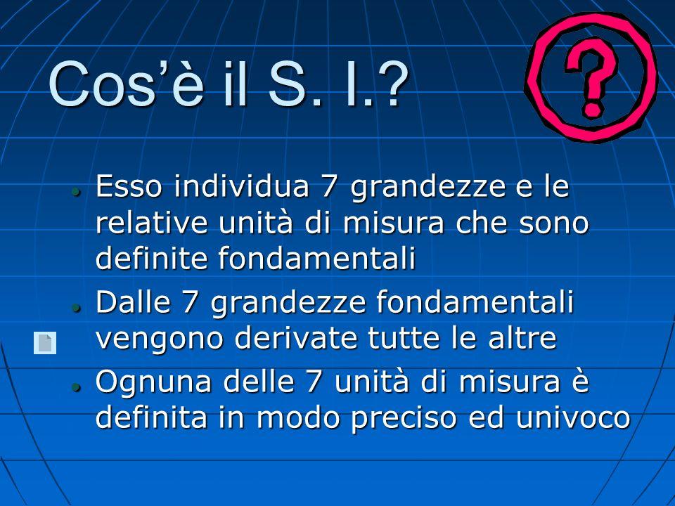 Cos'è il S. I. Esso individua 7 grandezze e le relative unità di misura che sono definite fondamentali.