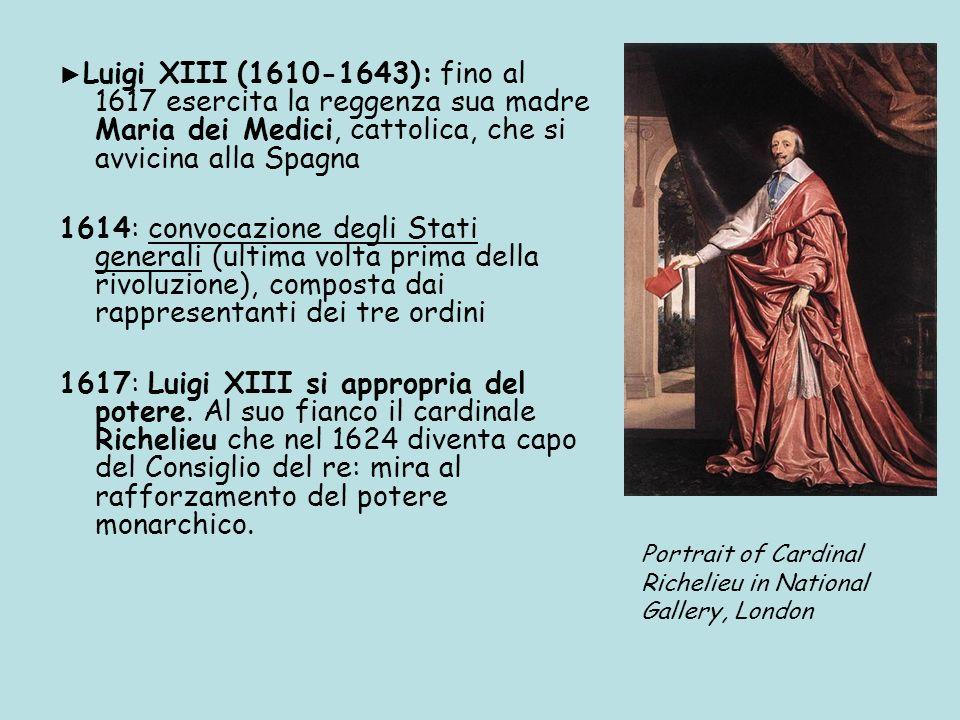 ►Luigi XIII (1610-1643): fino al 1617 esercita la reggenza sua madre Maria dei Medici, cattolica, che si avvicina alla Spagna