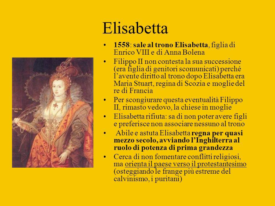 Elisabetta 1558: sale al trono Elisabetta, figlia di Enrico VIII e di Anna Bolena.