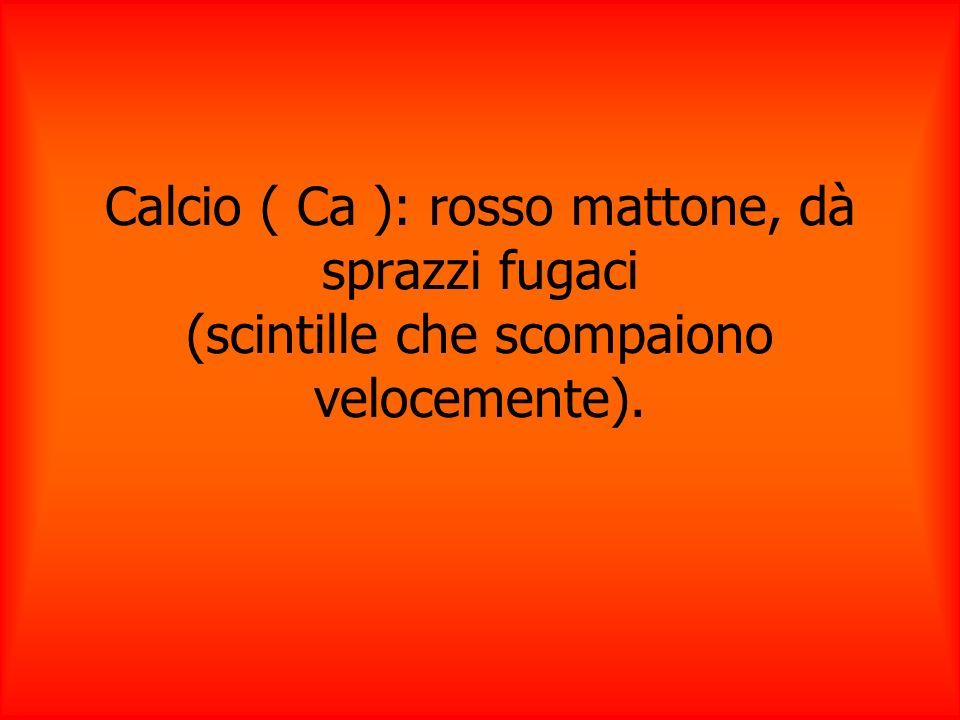Calcio ( Ca ): rosso mattone, dà sprazzi fugaci (scintille che scompaiono velocemente).