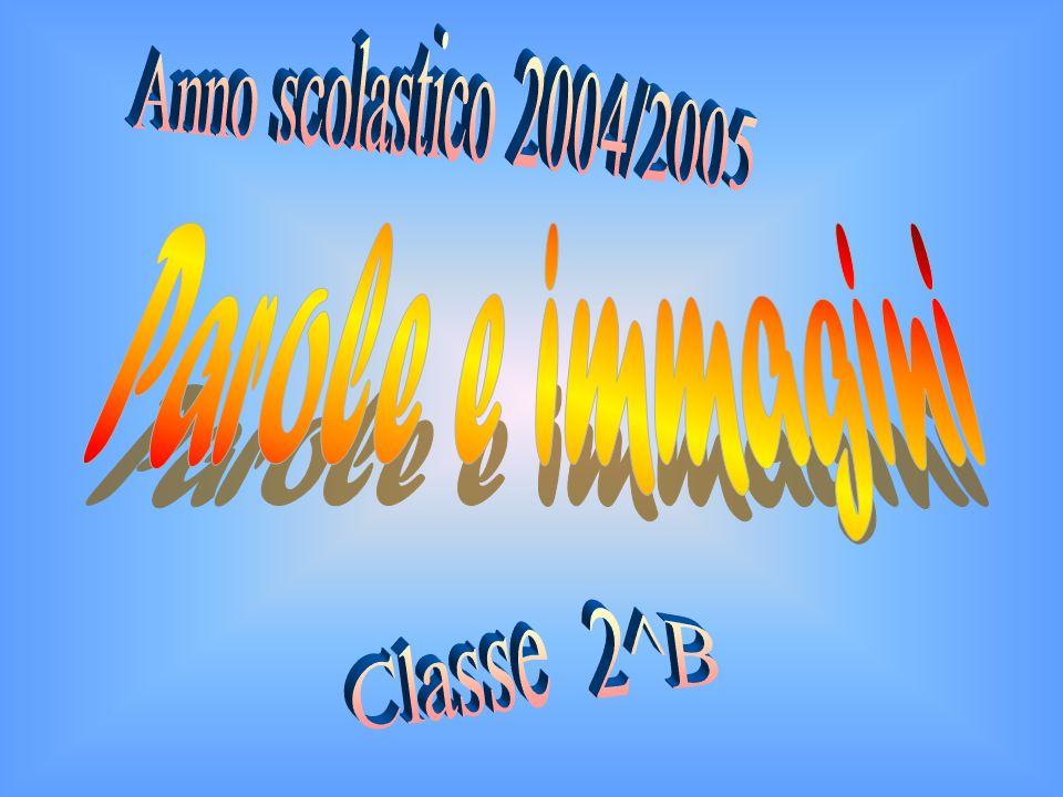 Anno scolastico 2004/2005 Parole e immagini Classe 2^B