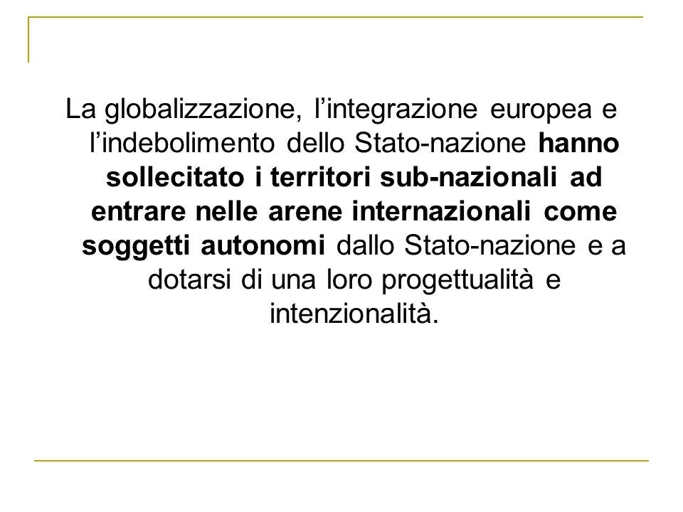 La globalizzazione, l'integrazione europea e l'indebolimento dello Stato-nazione hanno sollecitato i territori sub-nazionali ad entrare nelle arene internazionali come soggetti autonomi dallo Stato-nazione e a dotarsi di una loro progettualità e intenzionalità.