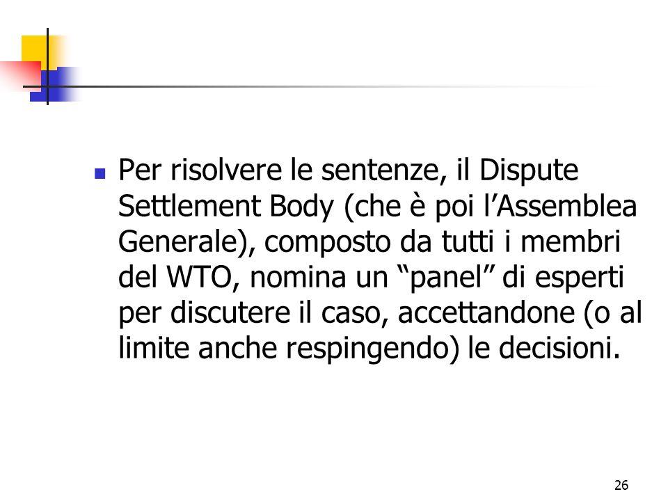 Per risolvere le sentenze, il Dispute Settlement Body (che è poi l'Assemblea Generale), composto da tutti i membri del WTO, nomina un panel di esperti per discutere il caso, accettandone (o al limite anche respingendo) le decisioni.