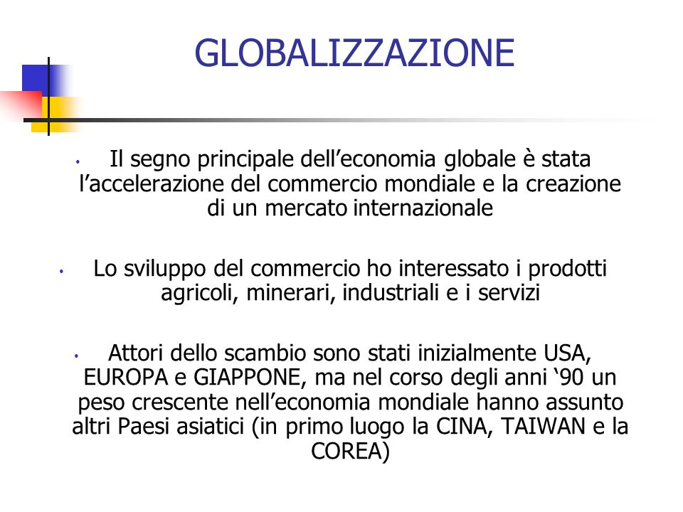 GLOBALIZZAZIONE Il segno principale dell'economia globale è stata l'accelerazione del commercio mondiale e la creazione di un mercato internazionale.