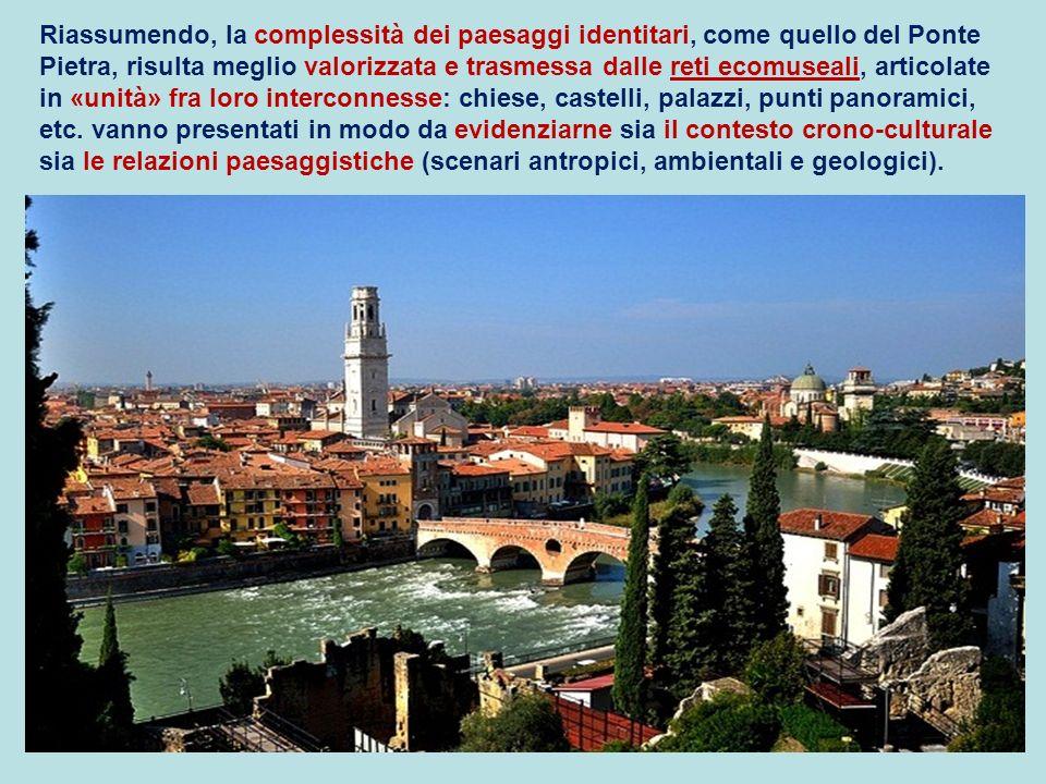 Riassumendo, la complessità dei paesaggi identitari, come quello del Ponte Pietra, risulta meglio valorizzata e trasmessa dalle reti ecomuseali, articolate in «unità» fra loro interconnesse: chiese, castelli, palazzi, punti panoramici, etc.