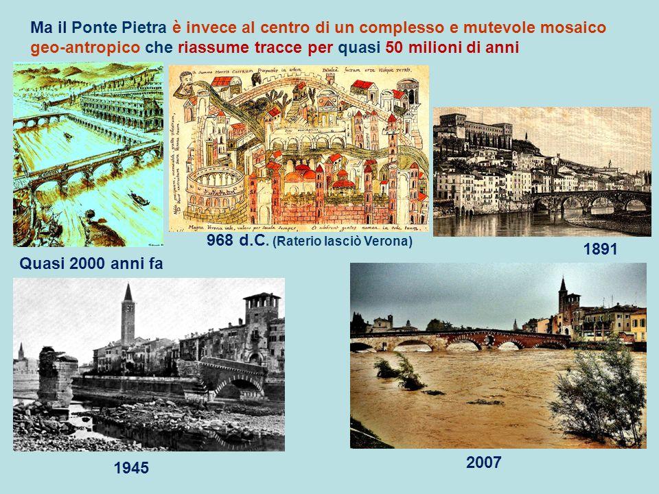 Ma il Ponte Pietra è invece al centro di un complesso e mutevole mosaico geo-antropico che riassume tracce per quasi 50 milioni di anni