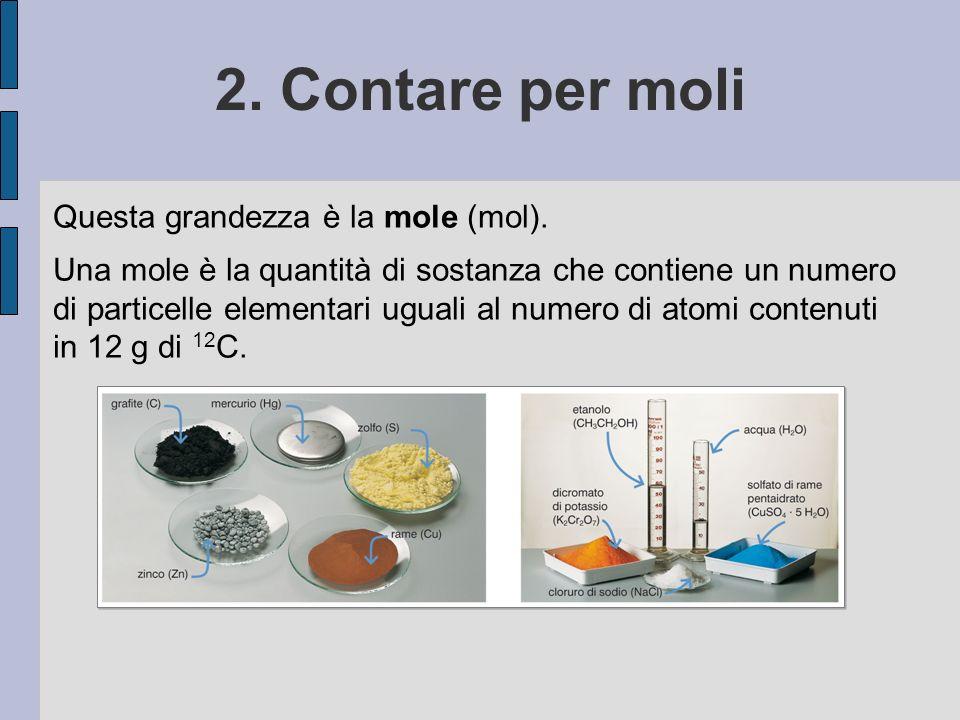 2. Contare per moli Questa grandezza è la mole (mol).