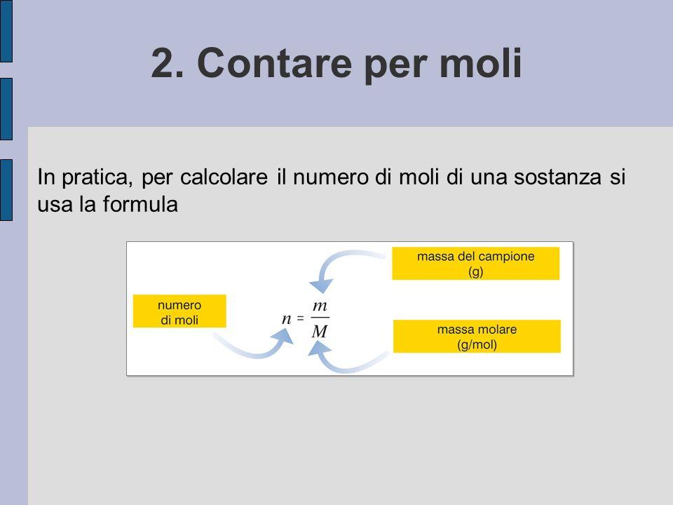 2. Contare per moli In pratica, per calcolare il numero di moli di una sostanza si usa la formula.