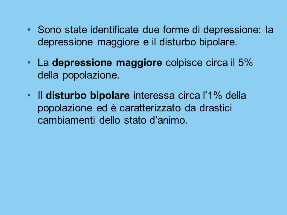 Sono state identificate due forme di depressione: la depressione maggiore e il disturbo bipolare.