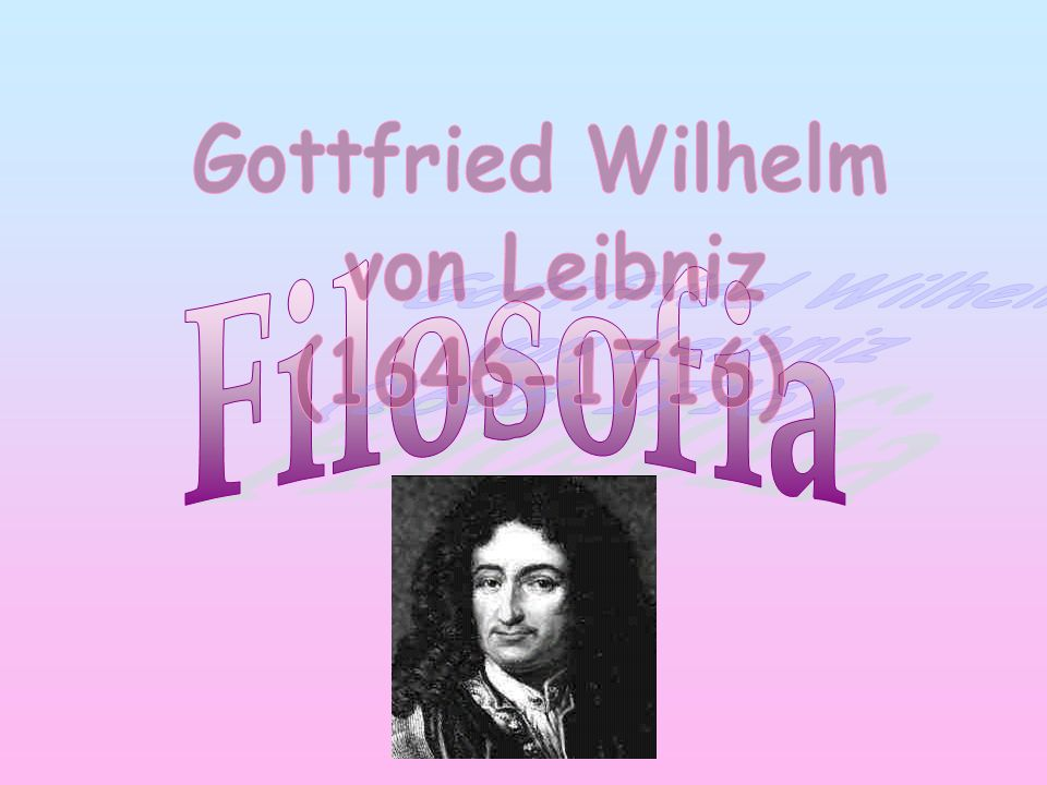 Gottfried Wilhelm von Leibniz (1646-1716) Filosofia