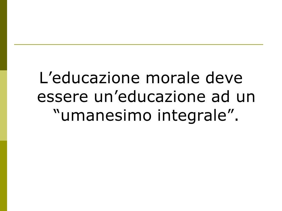 L'educazione morale deve essere un'educazione ad un umanesimo integrale .
