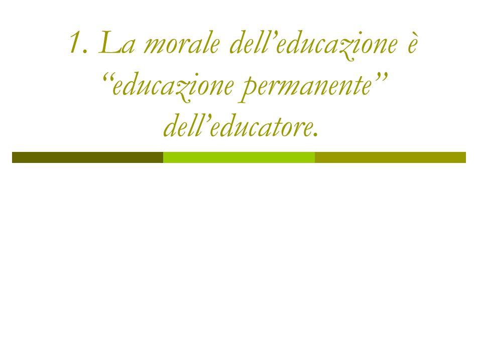 1. La morale dell'educazione è educazione permanente dell'educatore.
