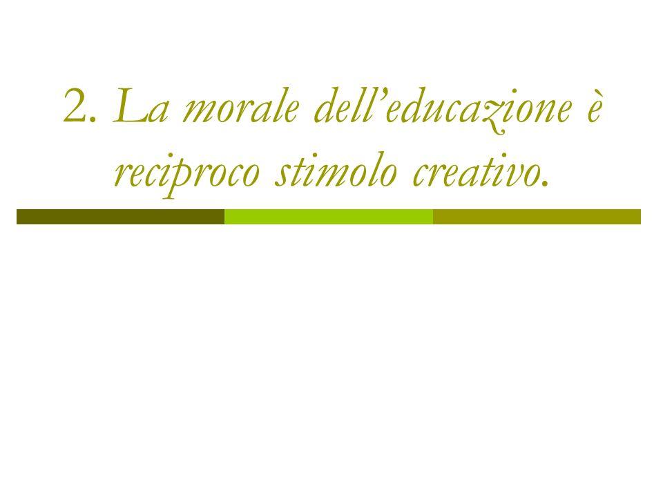 2. La morale dell'educazione è reciproco stimolo creativo.